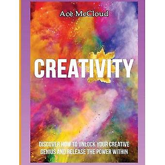 Creativity: Discover How to� Unlock Your Creative Genius and Release the Power Within (Improve Your Creative Thinking Skills with Genius)