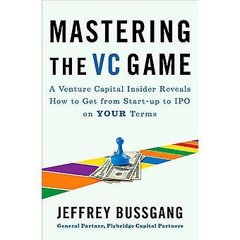 Mastering the VC Game - A Venture Capital Insider Reveals How to Get f
