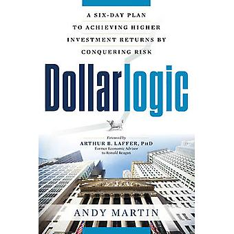 Dollarlogic  A SixDay Plan to Achieving Investment Returns by Conquering Risk by Andy Martin & Foreword by Arthur B Laffer