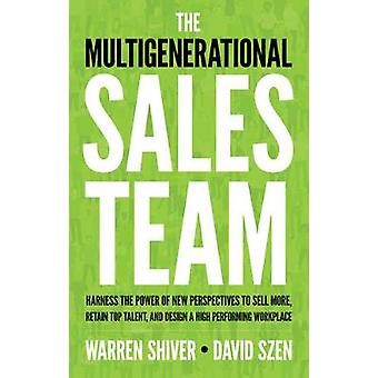 The Multigenerational Sales Team  Harness the Power of New Perspectives to Sell More Retain Top Talent and Design a High Performing Workplace by Warren Shiver & David Szen
