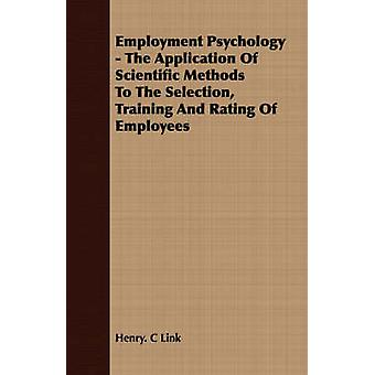 Employment Psychology  The Application Of Scientific Methods To The Selection Training And Rating Of Employees by Link & Henry. C