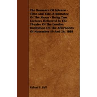 The Romance of Science  Time and Tide a Romance of the Moon  Being Two Lectures Delivered in the Theatre of the London Institution on the Afternoon by Ball & Robert S.