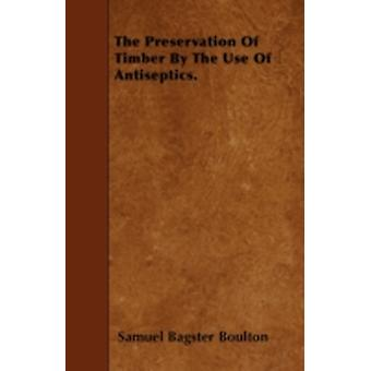 The Preservation Of Timber By The Use Of Antiseptics. by Boulton & Samuel Bagster