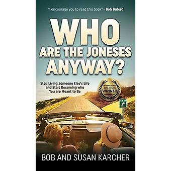 Who Are the Joneses Anyway Stop Living Someone Elses Life and Start Becoming Who You Are Meant to Be by Karcher & Bob