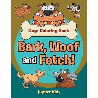 Bark Woof and Fetch Dogs Coloring Book by Jupiter Kids