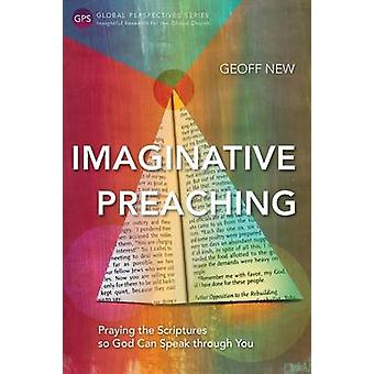 Imaginative Preaching Praying the Scriptures so God can Speak through You by New & Geoff