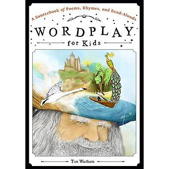 Wordplay for Kids - A Sourcebook of Poems - Rhymes - and Read-Alouds b