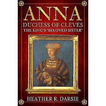 Anna - Duchess of Cleves - The King's 'Beloved Sister' by Heather R. D