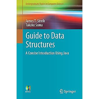 Guide to Data Structures - A Concise Introduction Using Java by James
