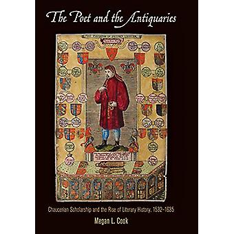 The Poet and the Antiquaries - Chaucerian Scholarship and the Rise of