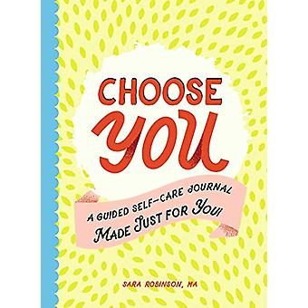 Choose You - A Guided Self-Care Journal Made Just for You! by Sara Rob