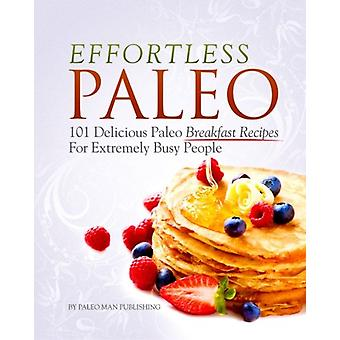 Effortless Paleo - 101 Delicious Paleo Diet Breakfast Recipes For Busy
