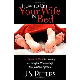 Kuinka saada vaimosi sänkyyn - käytännöllinen suunnitelma voimakkaan luomiseksi