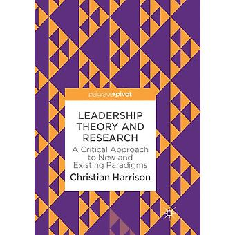 Leadership Theory and Research  A Critical Approach to New and Existing Paradigms by Christian Harrison