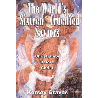 WorldS Sixteen Crucified Saviors by Kersey Graves