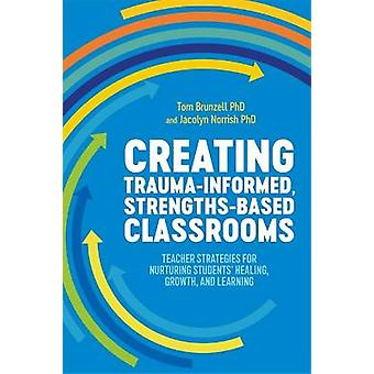 Creating TraumaInformed StrengthsBased Classrooms Teacher Strategies for Nurturing Students' Healing Growth and Learning