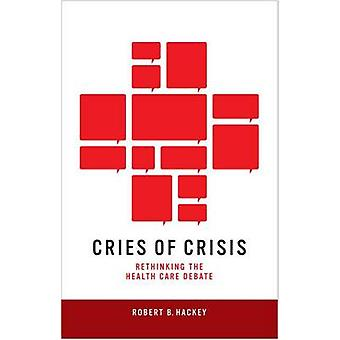 Cries of Crisis - Rethinking the Health Care Debate by Robert B. Hacke