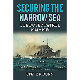 Securing the Narrow Sea - The Dover Patrol 1914 - 1918 by Steve R. Dun