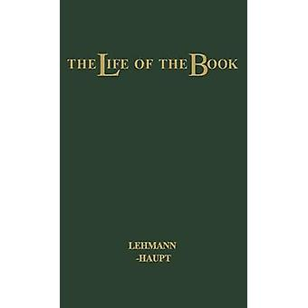 The Life of the Book How the Book Is Written Published Printed Sold and Read by LehmannHaupt & Hellmut
