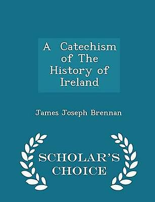 A  Catechism of The History of  Ireland  Scholars Choice Edition by Brennan & James Joseph