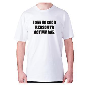Mens Funny t-paita isku lause tee uutuus huumoria hilpeä-en näe mitään hyvää syytä toimia ikäistäni