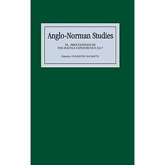 AngloNorman Studies XL Proceedings of the Battle Conference 2017 by Van Houts & Elisabeth