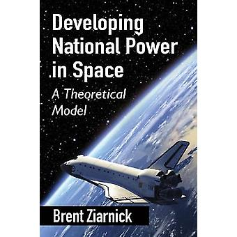 Developing National Power in Space - A Theoretical Model by Brent Ziar