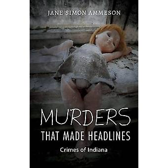 Murders That Made Headlines Crimes of Indiana by Ammeson & Jane