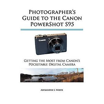 Photographers Guide to the Canon PowerShot S95 Getting the Most from Canons Pocketable Digital Camera by White & Alexander S.