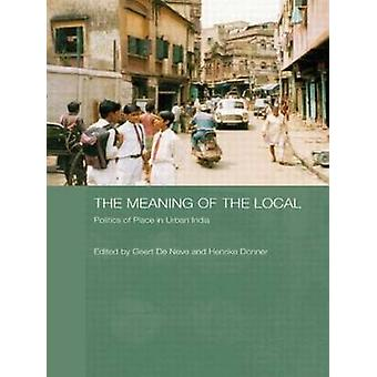 The Meaning of the Local  Politics of Place in Urban India by de Neve & Geert