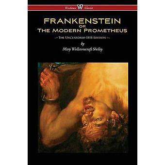 FRANKENSTEIN or The Modern Prometheus Uncensored 1818 Edition  Wisehouse Classics by Shelley & Mary Wollstonecraft