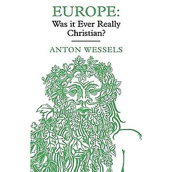 Europe Was It Ever Really Christian by Wessels & Antonie