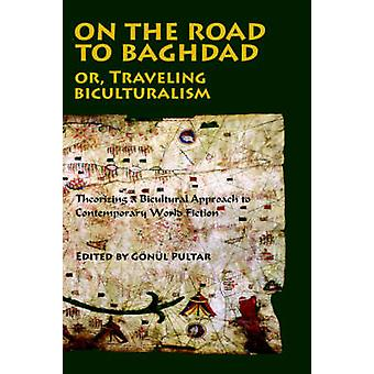 On the Road to Baghdad or Traveling Biculturalism Theorizing a Bicultural Approach to Contemporary World Fiction by Pultar & Gonul