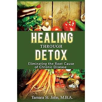 Healing Through Detox Eliminating the Root Cause of Chronic Disease by St. John & Tamara