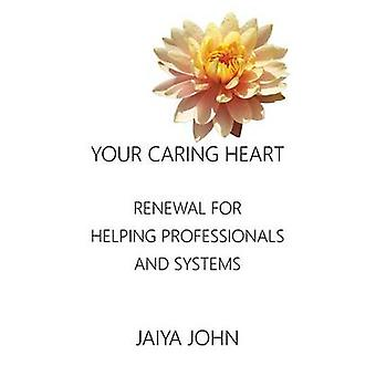 Your Caring Heart Renewal for Helping Professionals and Systems by John & Jaiya