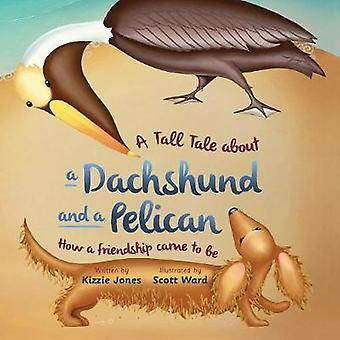 A Tall Tale About a Dachshund and a Pelican How a Friendship Came to Be soft cover by Jones & Kizzie