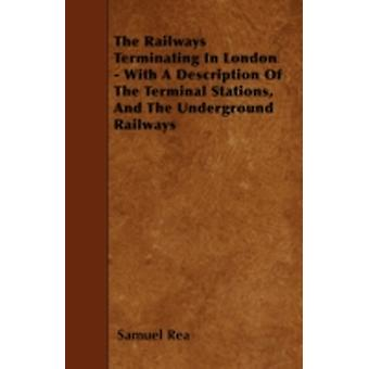 The Railways Terminating In London  With A Description Of The Terminal Stations And The Underground Railways by Rea & Samuel