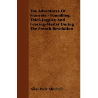 The Adventures Of Francois  Foundling Thief Juggler And FencingMaster During The French Revolution by Mitchell & Silas Weir