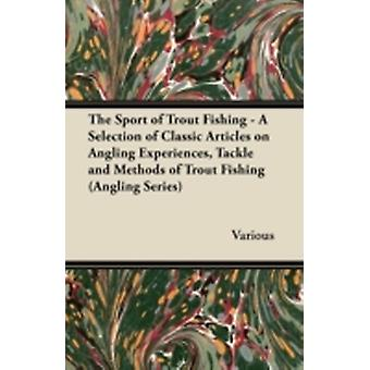 The Sport of Trout Fishing  A Selection of Classic Articles on Angling Experiences Tackle and Methods of Trout Fishing Angling Series by Various
