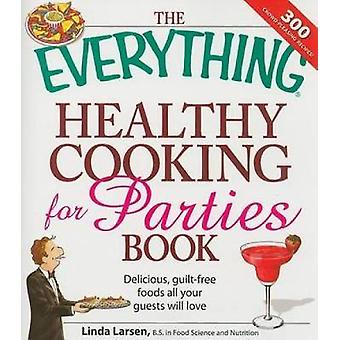 The Everything Healthy Cooking for Parties Delicious GuiltFree Foods All Your Guests Will Love by Larsen & Linda