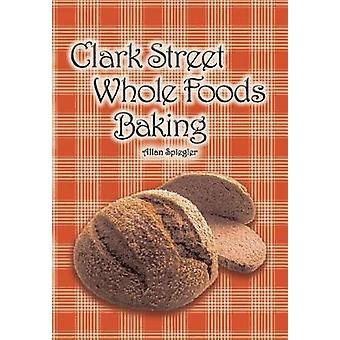 Clark Street Whole Foods Baking A collection of muchrequested recipes and heartwarming vignettes by Spiegler & Allan