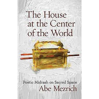 The House at the Center of the World Poetic Midrash on Sacred Space by Mezrich & Abe