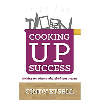 Cooking Up Success  Helping You Discover the Job of Your Dreams by Etsell & Cindy