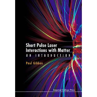 Short Pulse Laser Interactions with Matter An Introduction by Gibbon & Paul