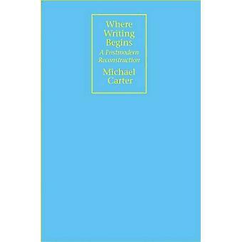 Where Writing Begins - A Postmodern Reconstruction par Michael Carter -