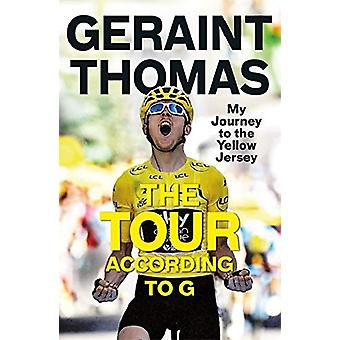 The Tour According to G - My Journey to the Yellow Jersey by Geraint T