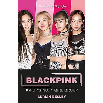 Blackpink - K-Pop's No.1 Girl Group by Adrian Besley - 9781789291926 B