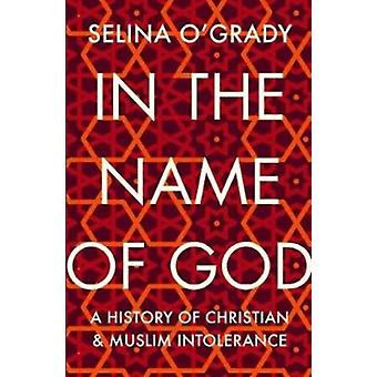 In the Name of God  A History of Christian and Muslim Intolerance by Selina O Grady