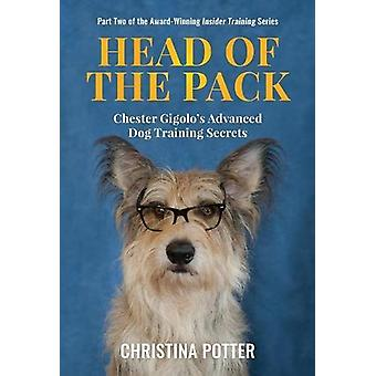 Head of the Pack - Chester Gigolo's Advanced Dog Training Secrets by C