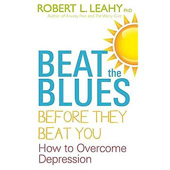 Beat the Blues Before They Beat You - How to Overcome Depression by Ro